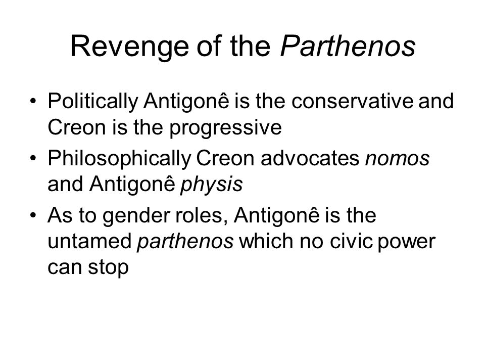 Revenge of the Parthenos Politically Antigonê is the conservative and Creon is the progressive Philosophically Creon advocates nomos and Antigonê physis As to gender roles, Antigonê is the untamed parthenos which no civic power can stop