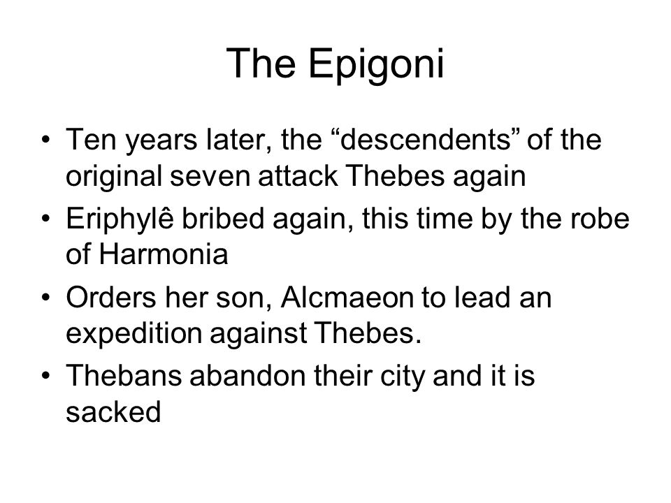 Ten years later, the descendents of the original seven attack Thebes again Eriphylê bribed again, this time by the robe of Harmonia Orders her son, Alcmaeon to lead an expedition against Thebes.