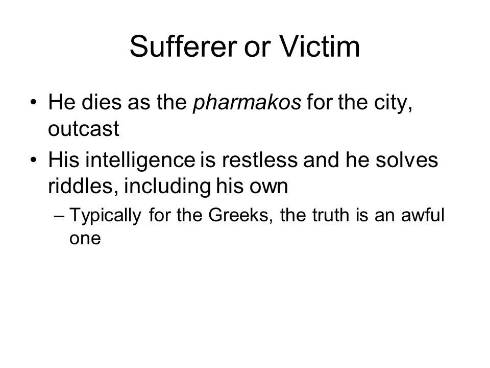 Sufferer or Victim He dies as the pharmakos for the city, outcast His intelligence is restless and he solves riddles, including his own –Typically for the Greeks, the truth is an awful one
