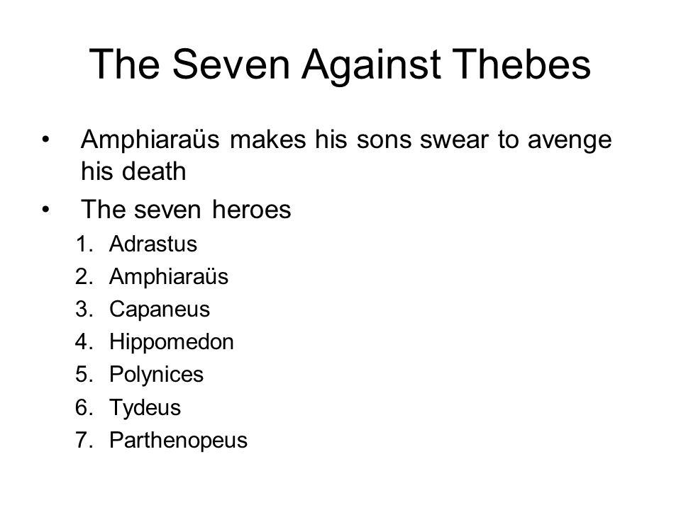 The Seven Against Thebes Amphiaraüs makes his sons swear to avenge his death The seven heroes 1.Adrastus 2.Amphiaraüs 3.Capaneus 4.Hippomedon 5.Polynices 6.Tydeus 7.Parthenopeus