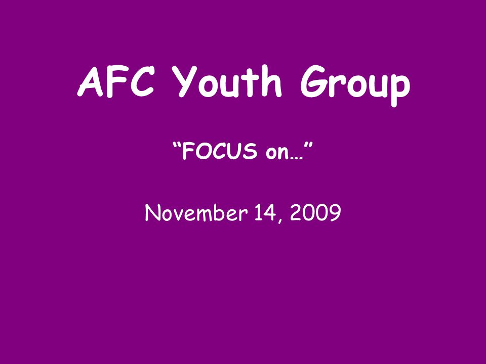 AFC Youth Group FOCUS on… November 14, 2009