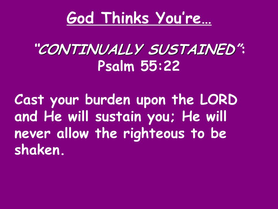 God Thinks You're… CONTINUALLY SUSTAINED CONTINUALLY SUSTAINED : Psalm 55:22 Cast your burden upon the LORD and He will sustain you; He will never allow the righteous to be shaken.