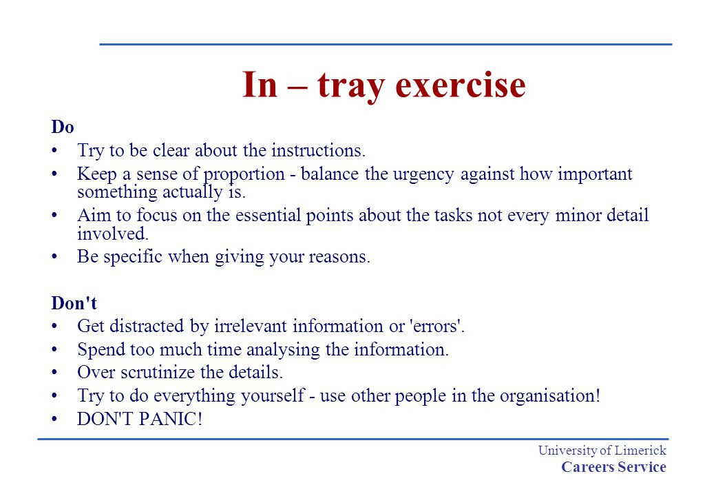 University of Limerick Careers Service In – tray exercise Do Try to be clear about the instructions. Keep a sense of proportion - balance the urgency