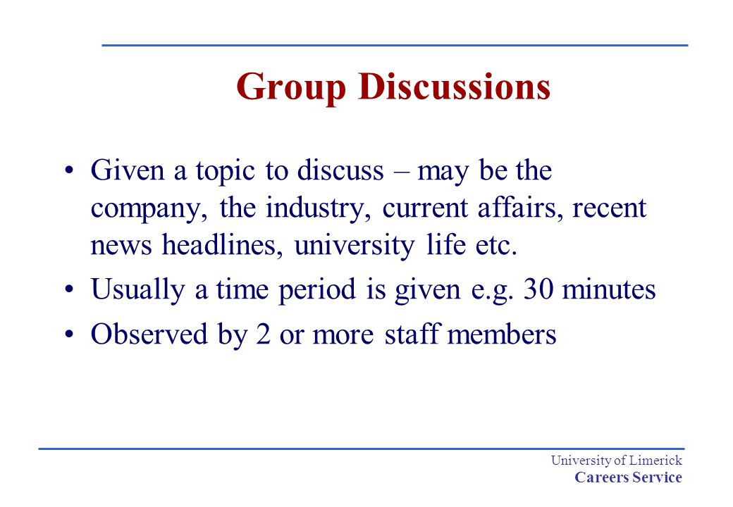 University of Limerick Careers Service Group Discussions Given a topic to discuss – may be the company, the industry, current affairs, recent news hea