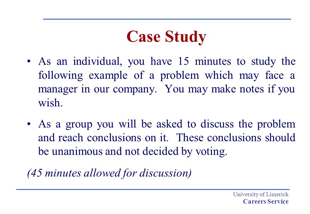 University of Limerick Careers Service Case Study As an individual, you have 15 minutes to study the following example of a problem which may face a m