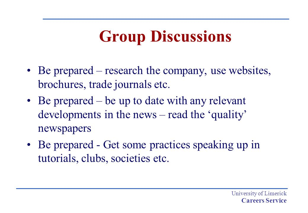 University of Limerick Careers Service Group Discussions Be prepared – research the company, use websites, brochures, trade journals etc.