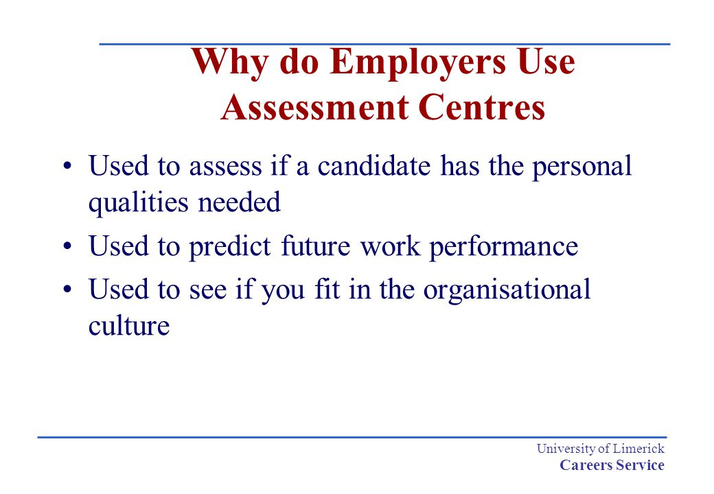 University of Limerick Careers Service Why do Employers Use Assessment Centres Used to assess if a candidate has the personal qualities needed Used to predict future work performance Used to see if you fit in the organisational culture