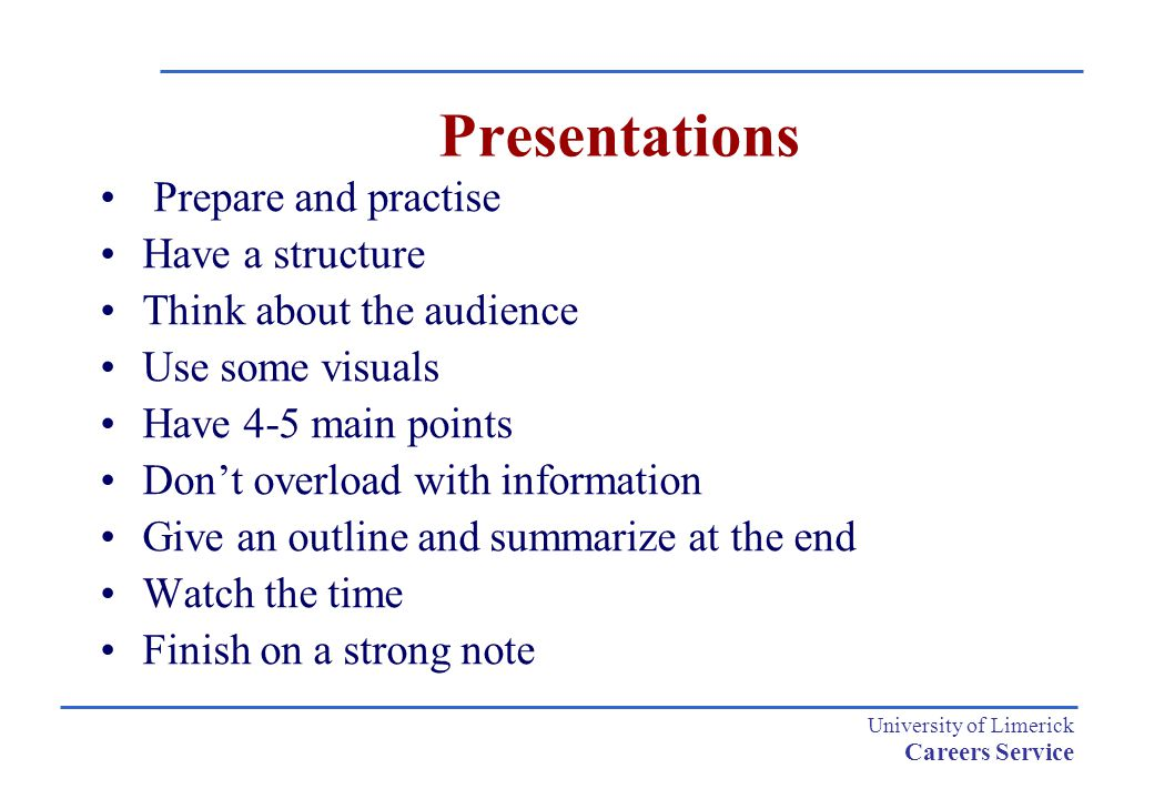 University of Limerick Careers Service Presentations Prepare and practise Have a structure Think about the audience Use some visuals Have 4-5 main poi