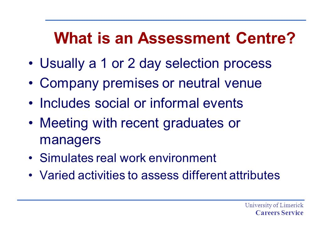 University of Limerick Careers Service What is an Assessment Centre? Usually a 1 or 2 day selection process Company premises or neutral venue Includes