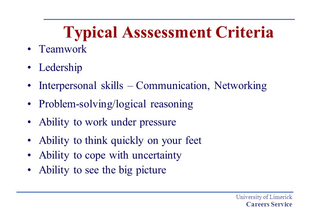 University of Limerick Careers Service Typical Asssessment Criteria Teamwork Ledership Interpersonal skills – Communication, Networking Problem-solving/logical reasoning Ability to work under pressure Ability to think quickly on your feet Ability to cope with uncertainty Ability to see the big picture