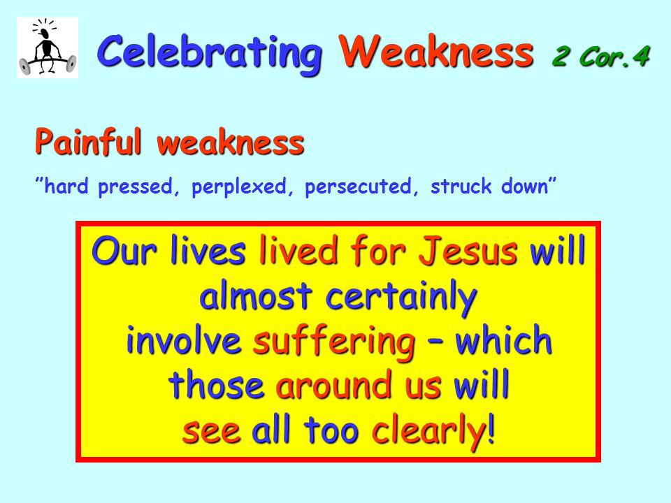 CelebratingWeakness 2 Cor.4 Celebrating Weakness 2 Cor.4 Painful weakness Painful weakness hard pressed, perplexed, persecuted, struck down Our lives lived for Jesus will almost certainly involve suffering – which those around us will see all too clearly!