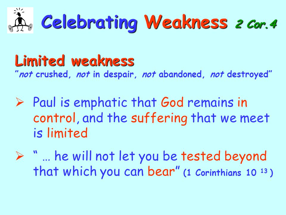 CelebratingWeakness 2 Cor.4 Celebrating Weakness 2 Cor.4 Limited weakness Limited weakness not crushed, not in despair, not abandoned, not destroyed  Paul is emphatic that God remains in control, and the suffering that we meet is limited  … he will not let you be tested beyond that which you can bear (1 Corinthians 10 13 )
