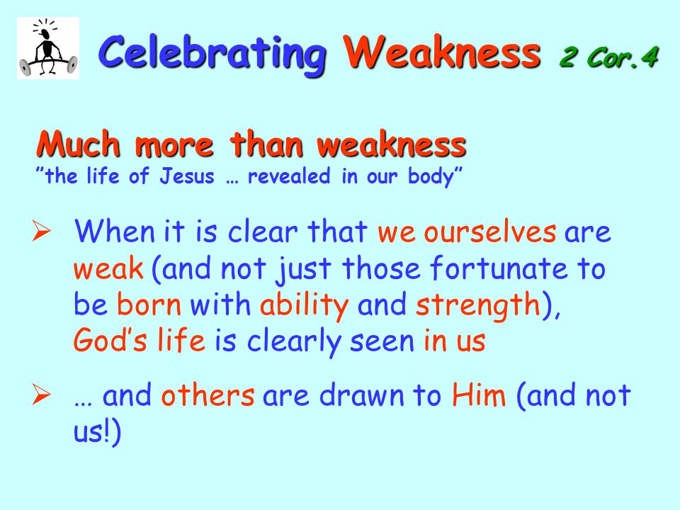 CelebratingWeakness 2 Cor.4 Celebrating Weakness 2 Cor.4 Much more than weakness Much more than weakness the life of Jesus … revealed in our body  When it is clear that we ourselves are weak (and not just those fortunate to be born with ability and strength), God's life is clearly seen in us  … and others are drawn to Him (and not us!)