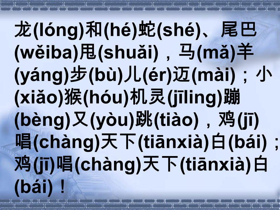 龙 (lóng) 和 (hé) 蛇 (shé) 、尾巴 (wěiba) 甩 (shuǎi) ,马 (mǎ) 羊 (yáng) 步 (bù) 儿 (ér) 迈 (mài) ;小 (xiǎo) 猴 (hóu) 机灵 (jīling) 蹦 (bèng) 又 (yòu) 跳 (tiào) ,鸡 (jī) 唱 (chàng) 天下 (tiānxià) 白 (bái) ; 鸡 (jī) 唱 (chàng) 天下 (tiānxià) 白 (bái) !