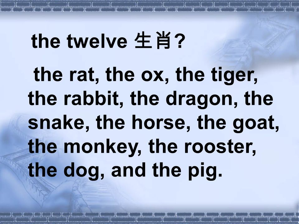 the twelve 生肖 ? the rat, the ox, the tiger, the rabbit, the dragon, the snake, the horse, the goat, the monkey, the rooster, the dog, and the pig.