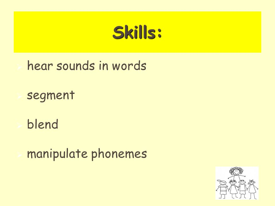 Skills:   hear sounds in words   segment   blend   manipulate phonemes