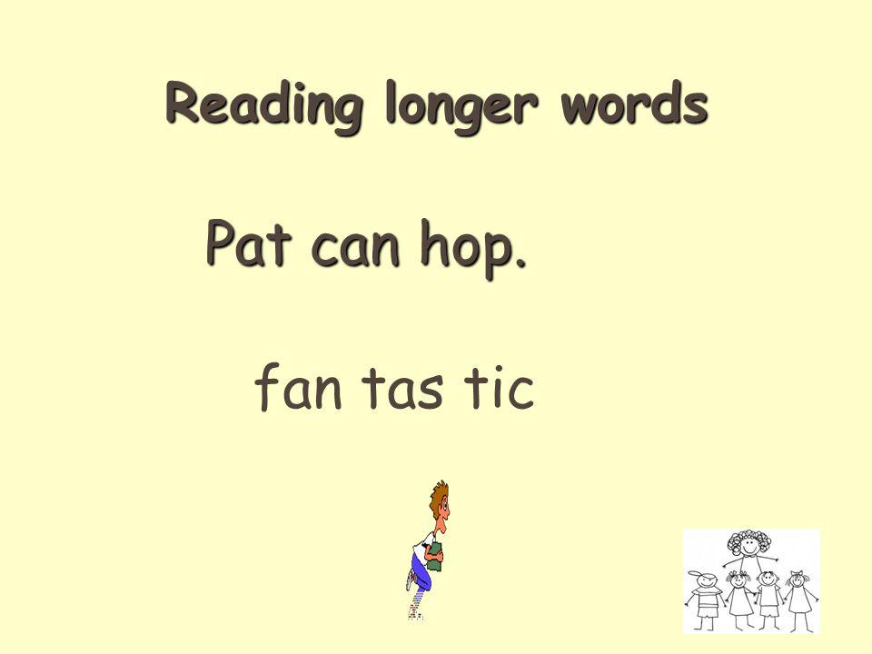 Pat can hop. fan tas tic Reading longer words