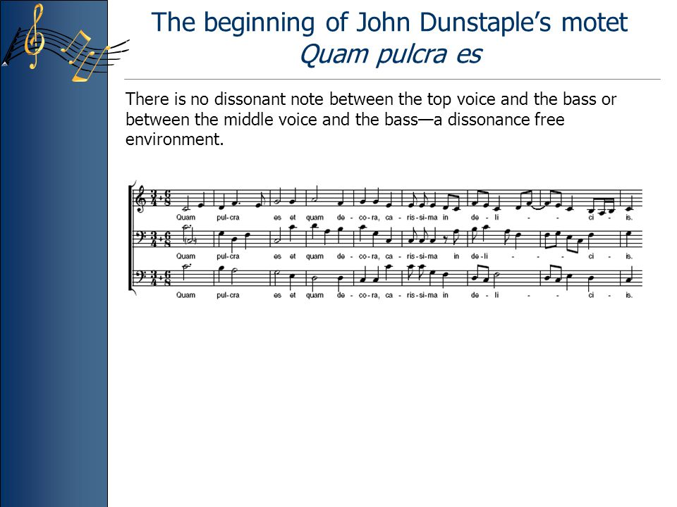The beginning of John Dunstaple's motet Quam pulcra es There is no dissonant note between the top voice and the bass or between the middle voice and the bass—a dissonance free environment.