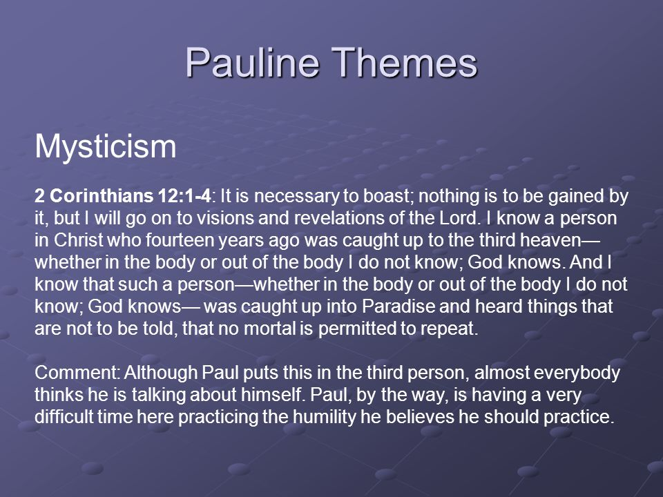 Pauline Themes Mysticism 2 Corinthians 12:1-4: It is necessary to boast; nothing is to be gained by it, but I will go on to visions and revelations of the Lord.