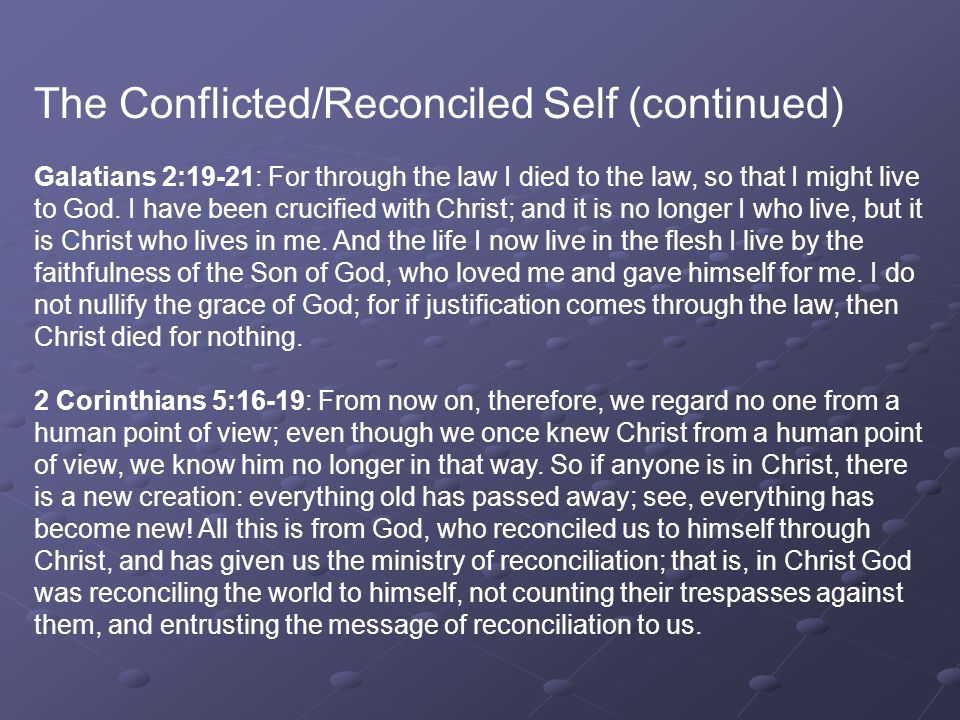 The Conflicted/Reconciled Self (continued) Galatians 2:19-21: For through the law I died to the law, so that I might live to God.