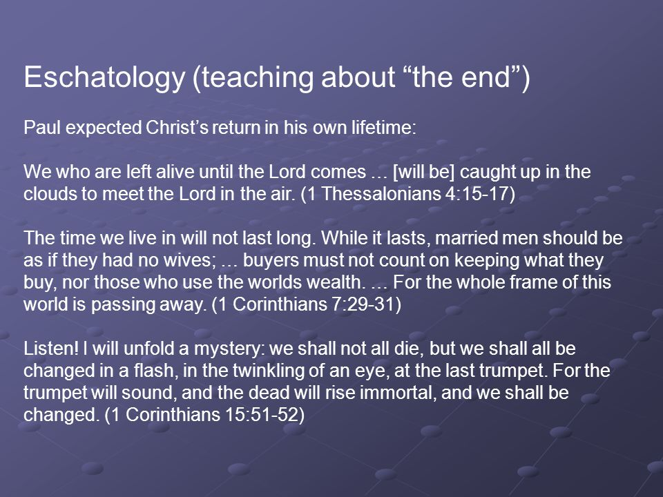 Eschatology (teaching about the end ) Paul expected Christ's return in his own lifetime: We who are left alive until the Lord comes … [will be] caught up in the clouds to meet the Lord in the air.
