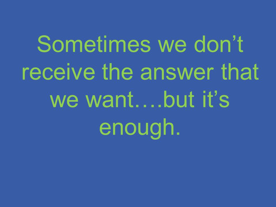 Sometimes we don't receive the answer that we want….but it's enough.
