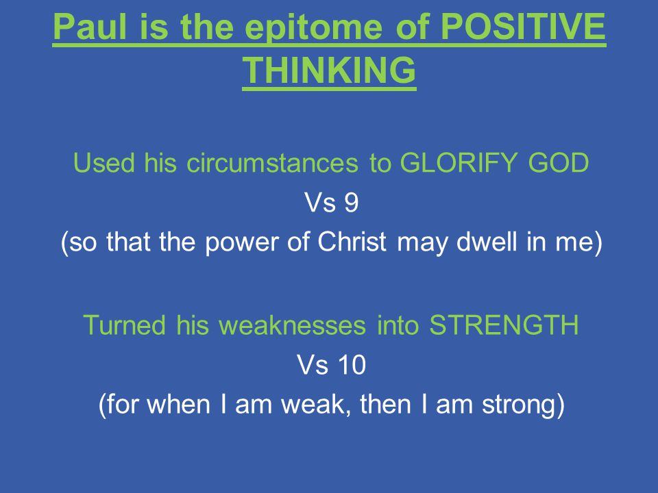 Paul is the epitome of POSITIVE THINKING Used his circumstances to GLORIFY GOD Vs 9 (so that the power of Christ may dwell in me) Turned his weaknesses into STRENGTH Vs 10 (for when I am weak, then I am strong)