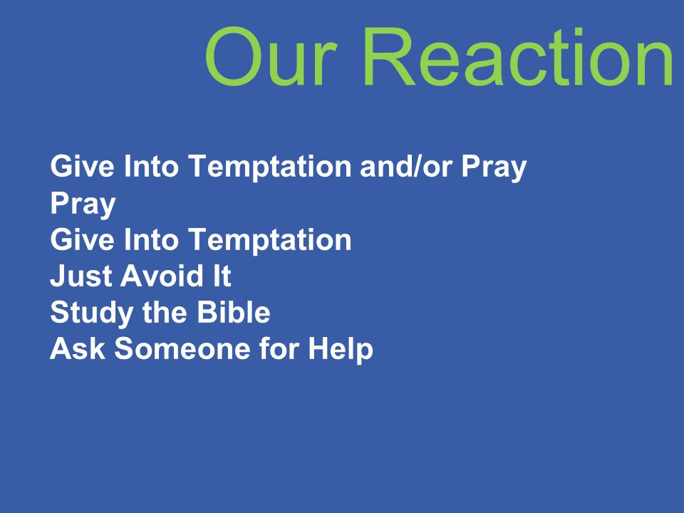 Our Reaction Give Into Temptation and/or Pray Pray Give Into Temptation Just Avoid It Study the Bible Ask Someone for Help
