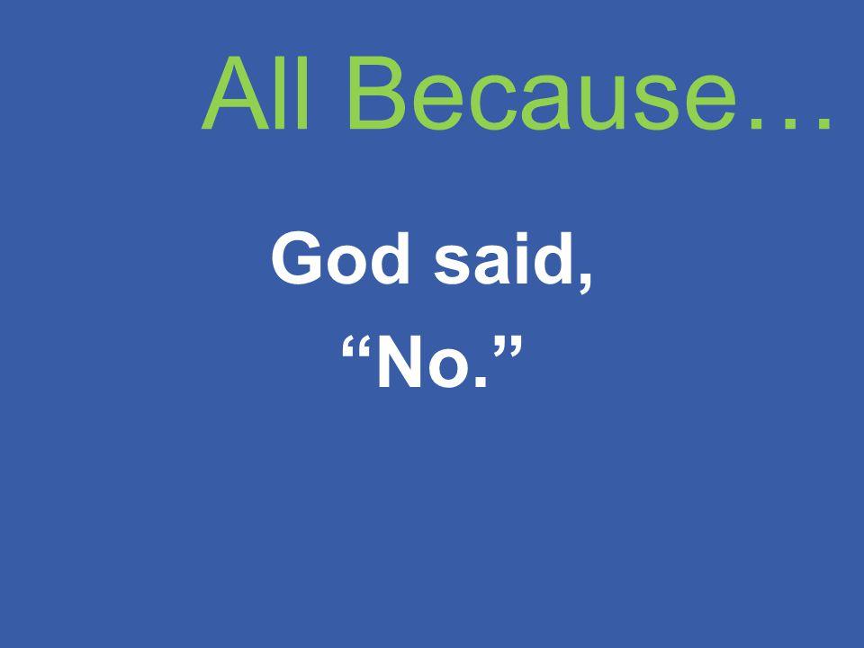 All Because… God said, No.