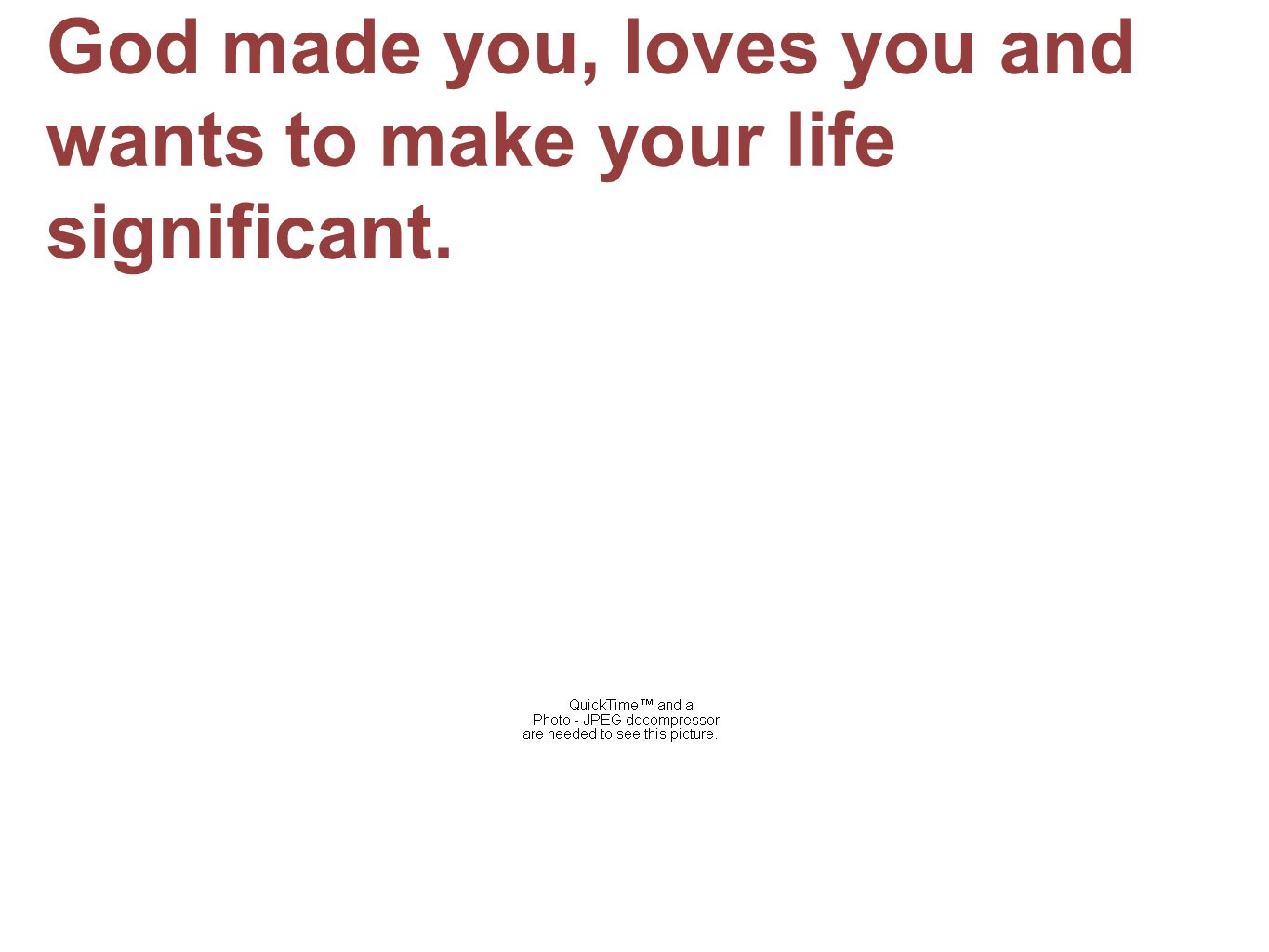 God made you, loves you and wants to make your life significant.