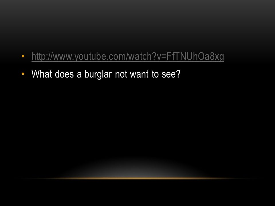 http://www.youtube.com/watch?v=FfTNUhOa8xg What does a burglar not want to see?