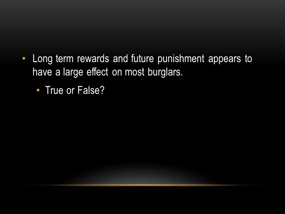 Long term rewards and future punishment appears to have a large effect on most burglars.