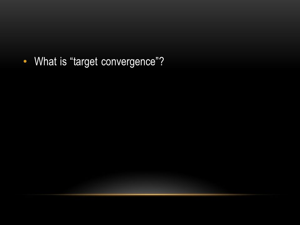 What is target convergence ?