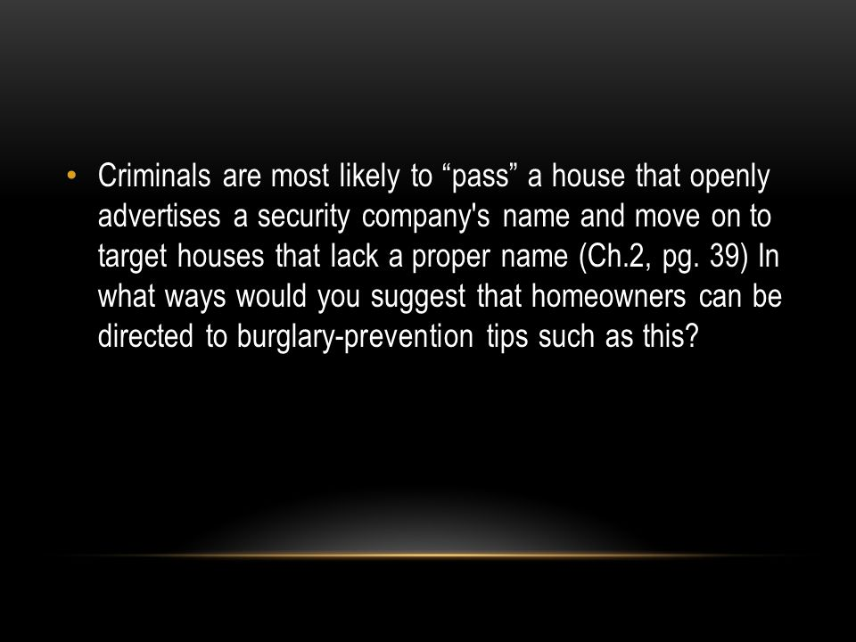 Criminals are most likely to pass a house that openly advertises a security company s name and move on to target houses that lack a proper name (Ch.2, pg.