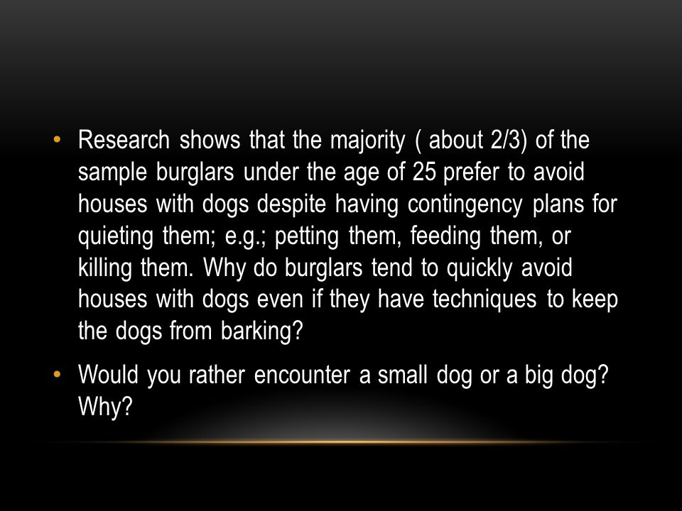 Research shows that the majority ( about 2/3) of the sample burglars under the age of 25 prefer to avoid houses with dogs despite having contingency plans for quieting them; e.g.; petting them, feeding them, or killing them.