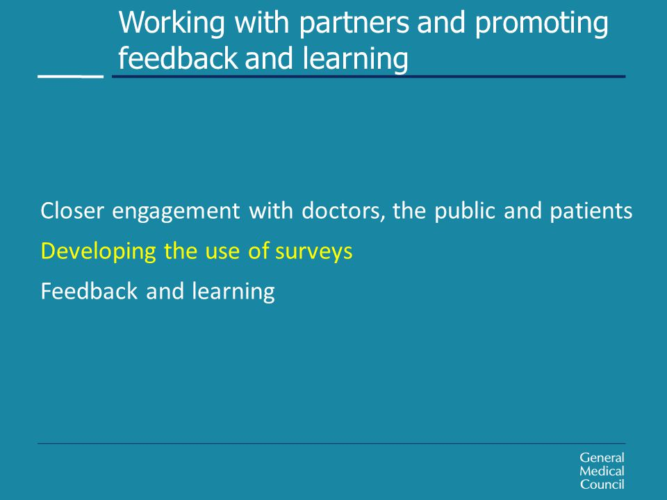 Closer engagement with doctors, the public and patients Developing the use of surveys Feedback and learning Closer engagement with doctors, the public and patients Developing the use of surveys Feedback and learning Working with partners and promoting feedback and learning