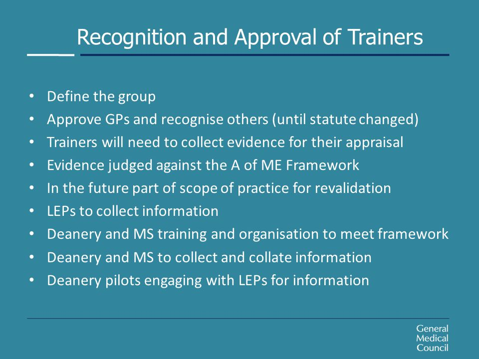 Recognition and Approval of Trainers Define the group Approve GPs and recognise others (until statute changed) Trainers will need to collect evidence for their appraisal Evidence judged against the A of ME Framework In the future part of scope of practice for revalidation LEPs to collect information Deanery and MS training and organisation to meet framework Deanery and MS to collect and collate information Deanery pilots engaging with LEPs for information