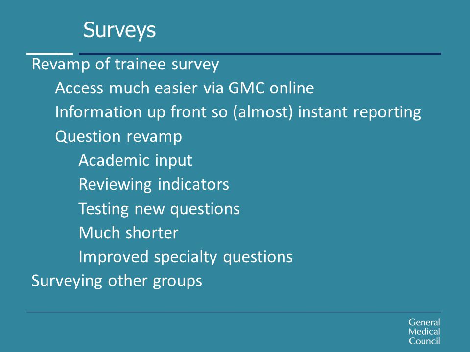 Revamp of trainee survey Access much easier via GMC online Information up front so (almost) instant reporting Question revamp Academic input Reviewing indicators Testing new questions Much shorter Improved specialty questions Surveying other groups Surveys