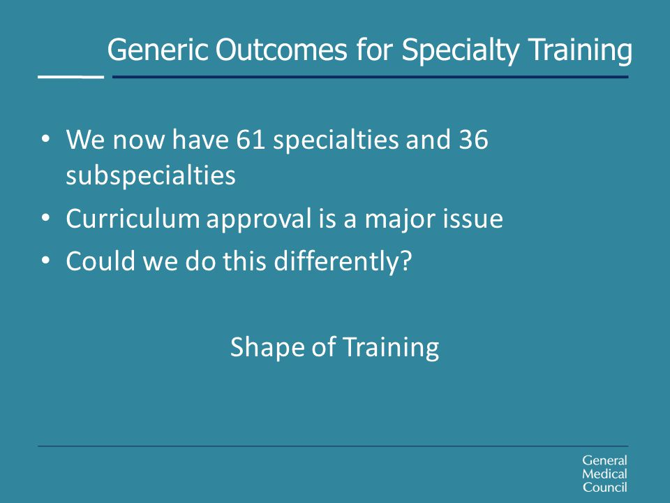 Generic Outcomes for Specialty Training We now have 61 specialties and 36 subspecialties Curriculum approval is a major issue Could we do this differently.