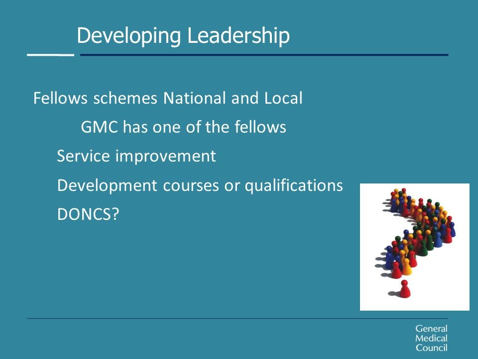 Developing Leadership Fellows schemes National and Local GMC has one of the fellows Service improvement Development courses or qualifications DONCS