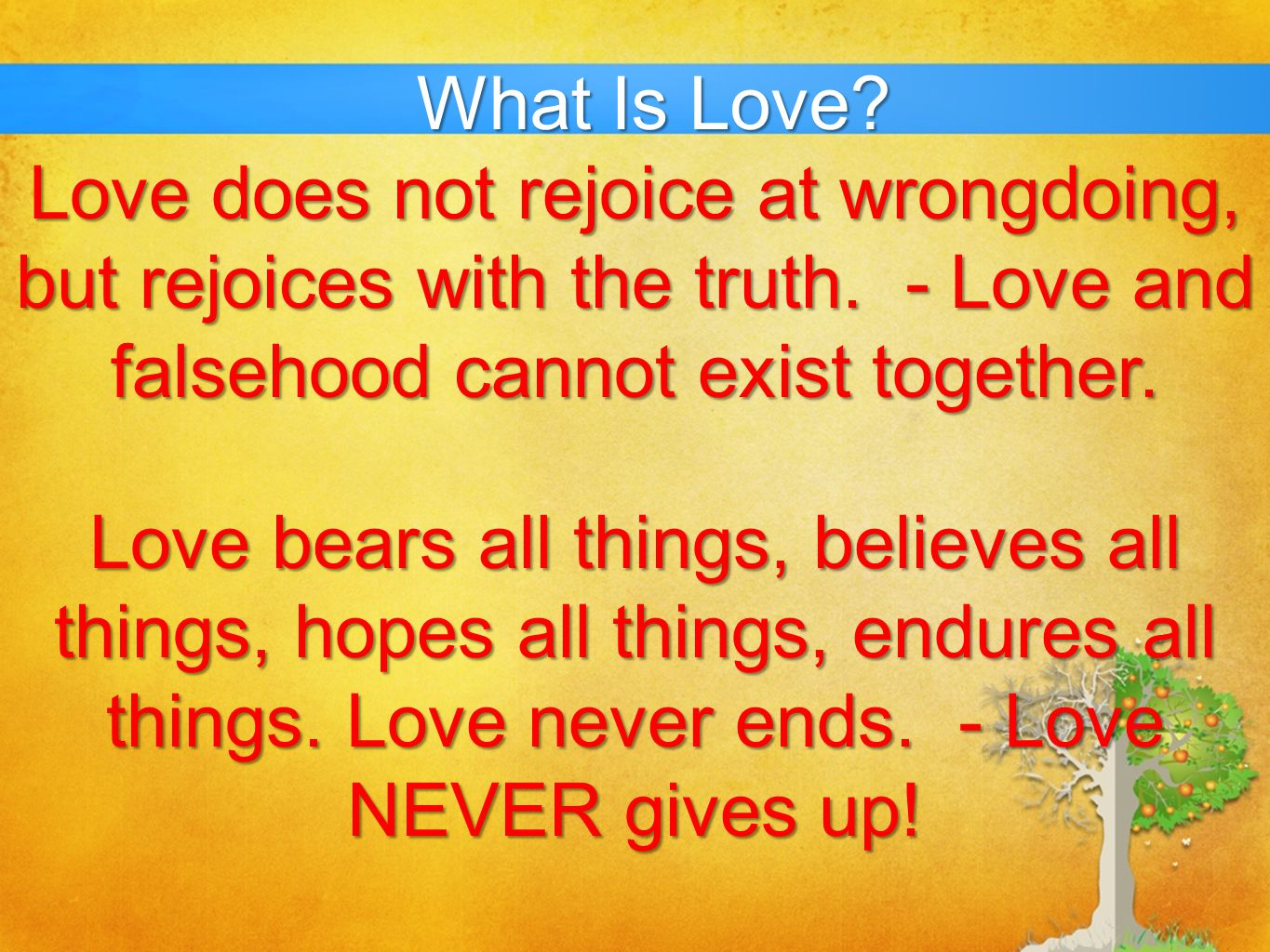 What Is Love? Love bears all things, believes all things, hopes all things, endures all things. Love never ends. - Love NEVER gives up! Love does not