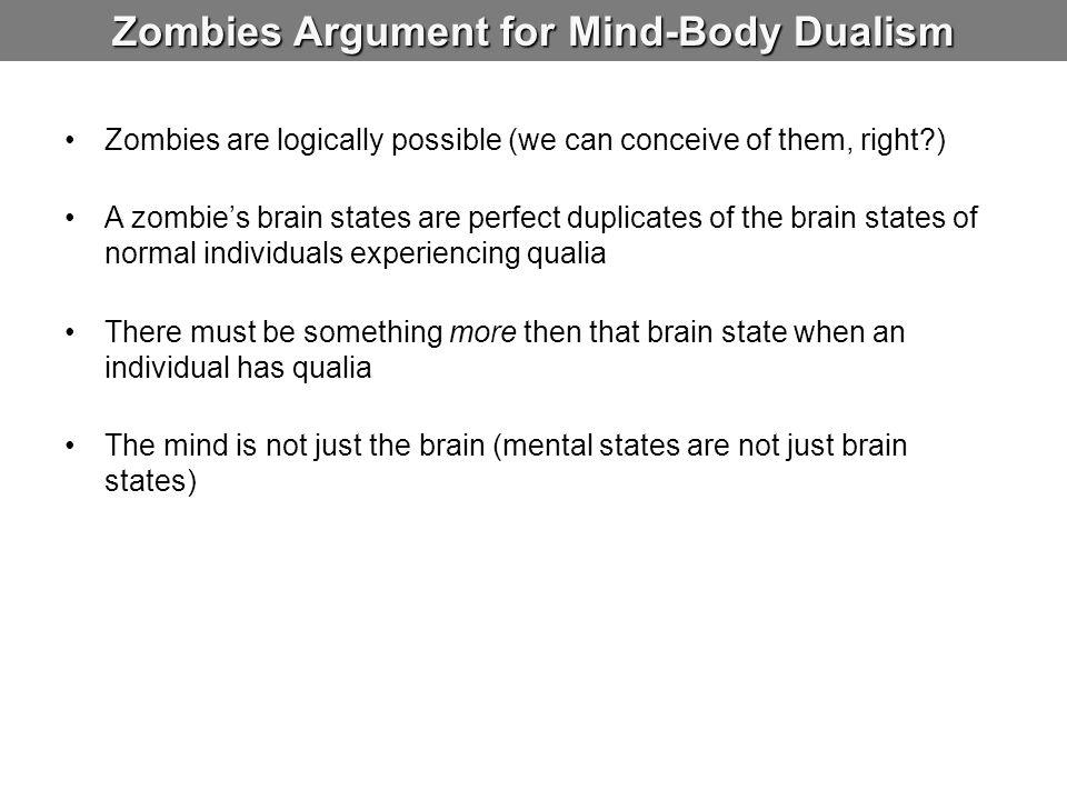 Zombies Argument for Mind-Body Dualism Zombies are logically possible (we can conceive of them, right?) A zombie's brain states are perfect duplicates
