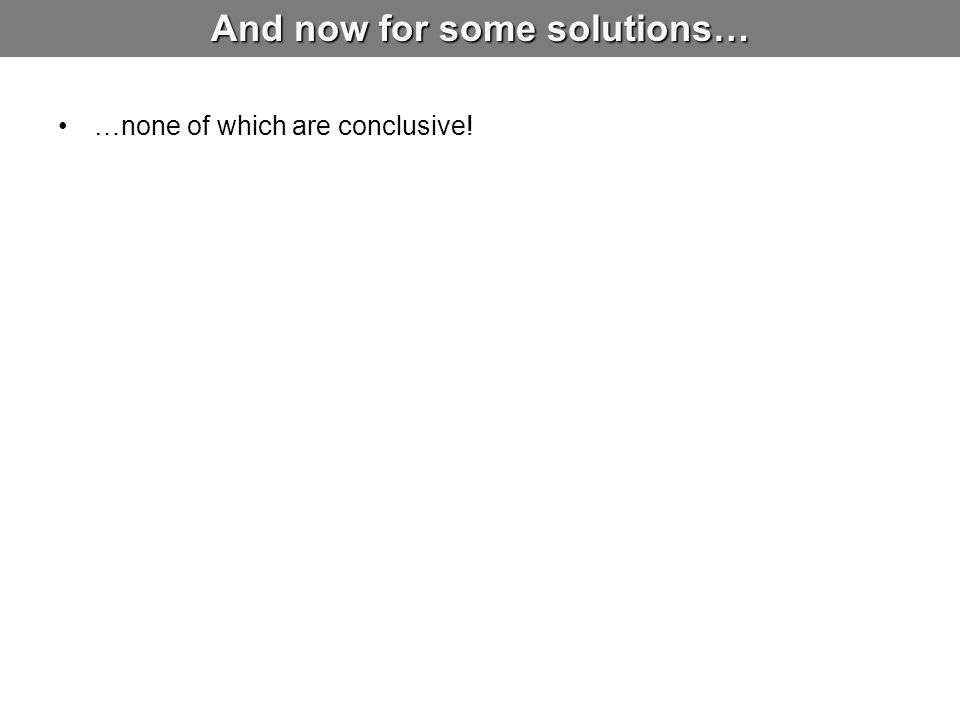 And now for some solutions… …none of which are conclusive!