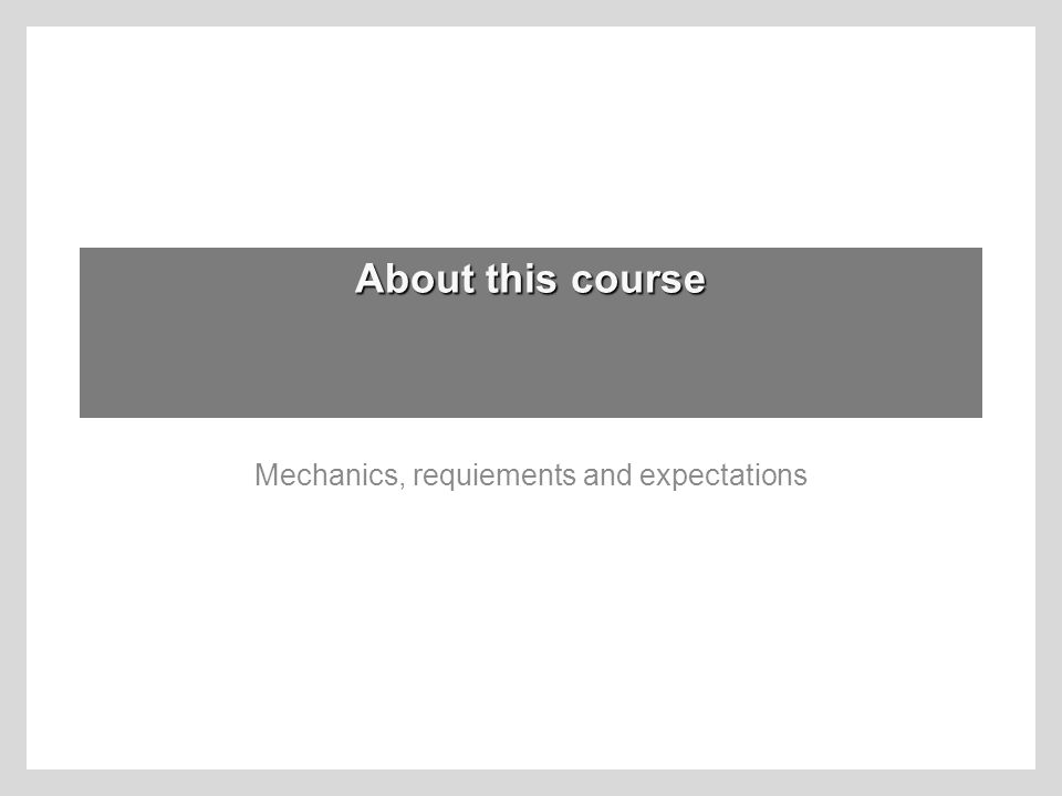 About this course Mechanics, requiements and expectations