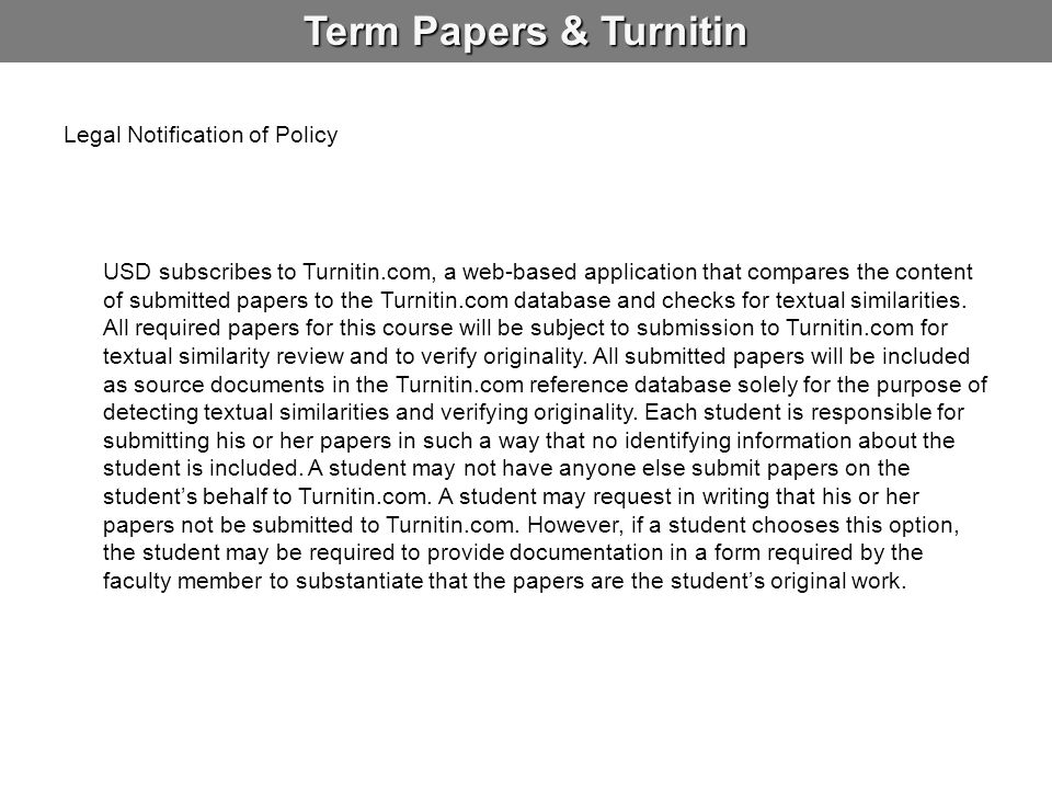Term Papers & Turnitin Legal Notification of Policy USD subscribes to Turnitin.com, a web-based application that compares the content of submitted pap