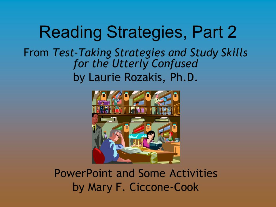 Reading Strategies, Part 2 From Test-Taking Strategies and Study Skills for the Utterly Confused by Laurie Rozakis, Ph.D. PowerPoint and Some Activiti