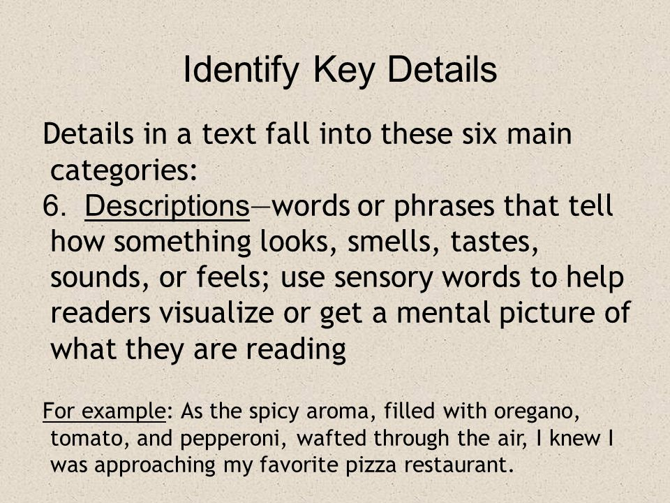 Identify Key Details Details in a text fall into these six main categories: 6. Descriptions —words or phrases that tell how something looks, smells, t