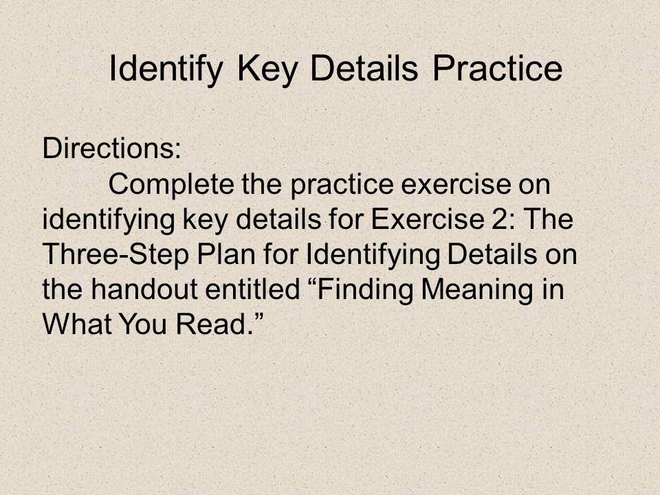 Identify Key Details Practice Directions: Complete the practice exercise on identifying key details for Exercise 2: The Three-Step Plan for Identifying Details on the handout entitled Finding Meaning in What You Read.