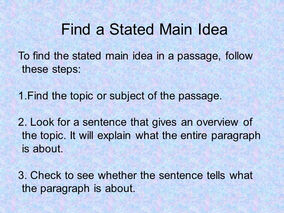 To find the stated main idea in a passage, follow these steps: 1.Find the topic or subject of the passage. 2. Look for a sentence that gives an overvi