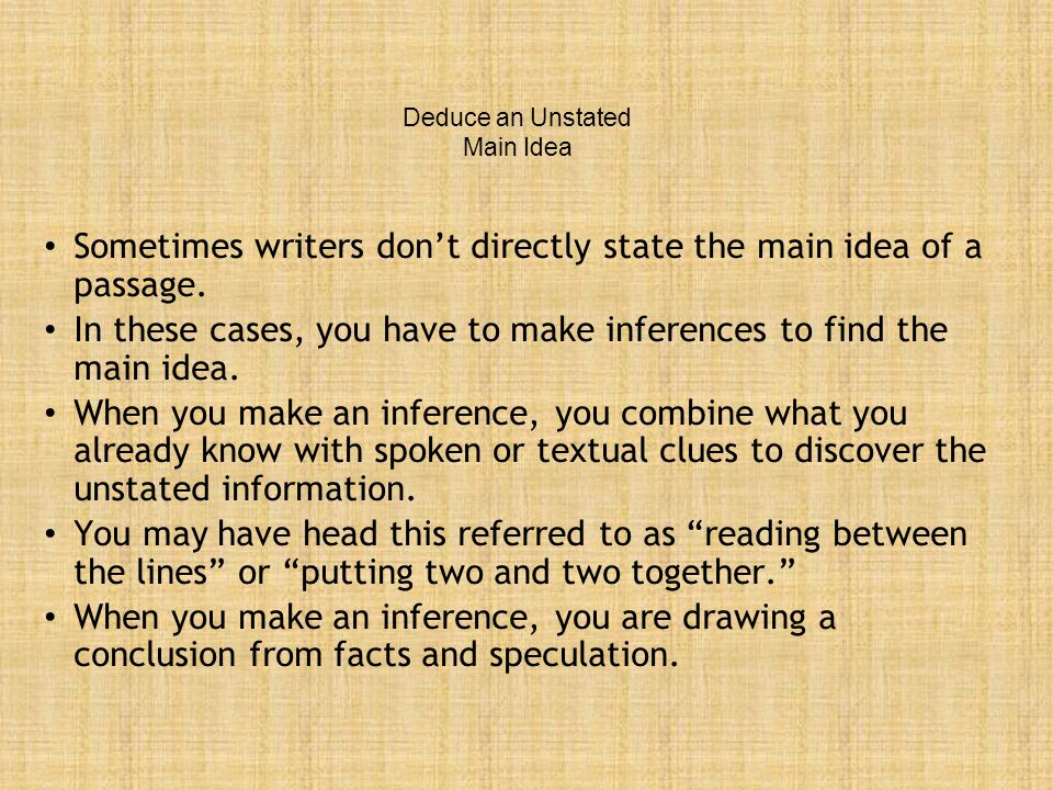 Deduce an Unstated Main Idea Sometimes writers don't directly state the main idea of a passage. In these cases, you have to make inferences to find th